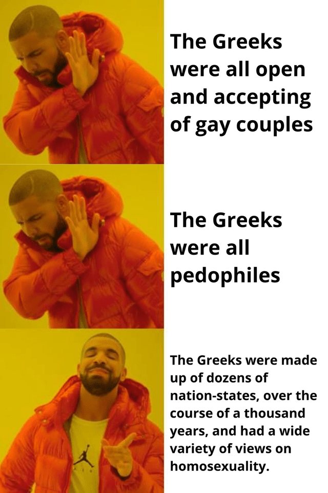Yellow - The Greeks were all open and accepting of gay couples The Greeks were all pedophiles The Greeks were made up of dozens of nation-states, over the course of a thousand years, and had a wide variety of views on homosexuality.