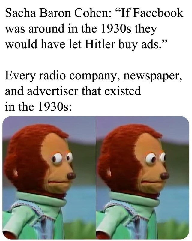 """Organism - Sacha Baron Cohen: """"If Facebook was around in the 1930s they would have let Hitler buy ads."""" Every radio company, newspaper, and advertiser that existed in the 1930s:"""