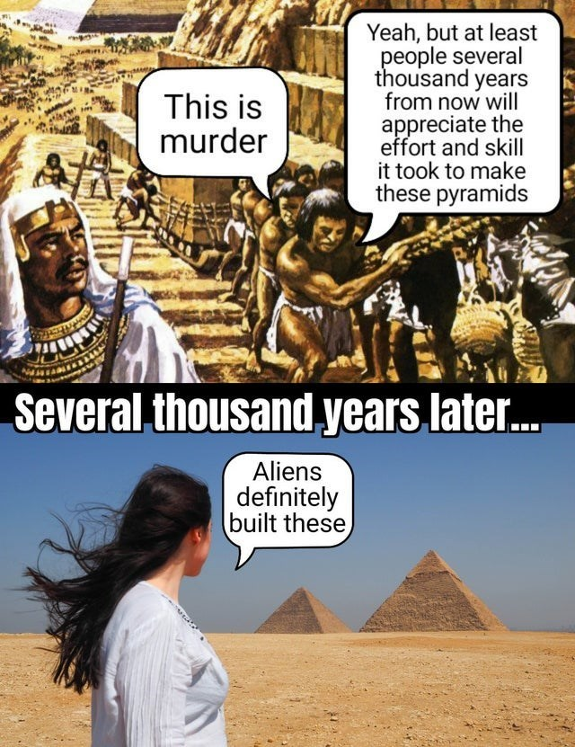 Cartoon - Yeah, but at least people several thousand years from now will appreciate the effort and skill it took to make these pyramids This is murder Several thousand years later. Aliens definitely built these