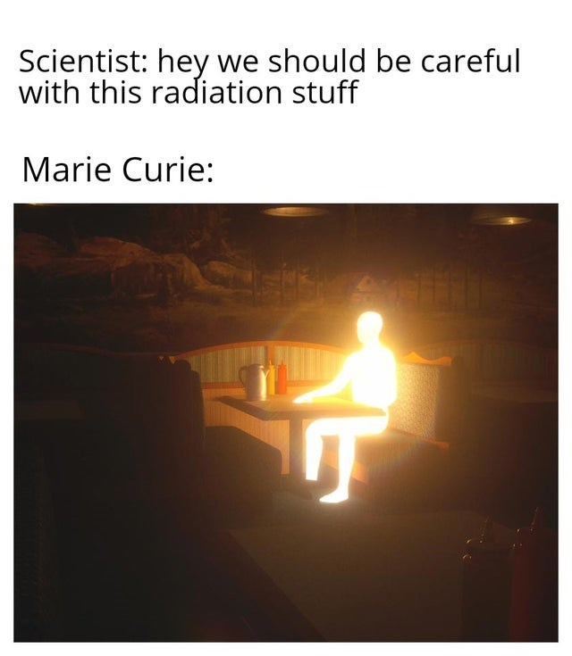 Heat - Scientist: hey we should be careful with this radiation stuff Marie Curie: