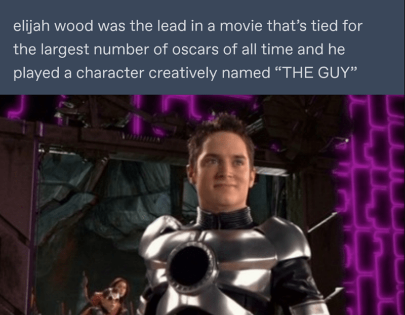 """Fictional character - elijah wood was the lead in a movie that's tied for the largest number of oscars of all time and he played a character creatively named """"THE GUY"""""""