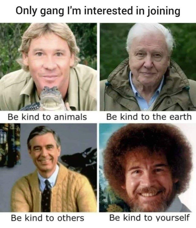 Facial expression - Only gang I'm interested in joining Be kind to animals Be kind to the earth Be kind to others Be kind to yourself