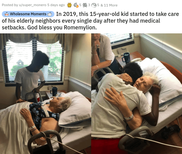 Human - Posted by u/super_monero 5 days ago 5 3 5 & 11 More Wholesome Moments In 2019, this 15-year-old kid started to take care of his elderly neighbors every single day after they had medical setbacks. God bless you Romemylion.