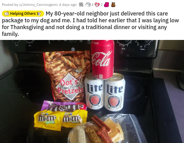 Junk food - Posted by u/Johnny_Carcinogenic 4 days ago 2 3 S Helping Others My 80-year-old neighbor just delivered this care package to my dog and me. I had told her earlier that I was laying low for Thanksgiving and not doing a traditional dinner or visiting any family. Ala Dot's DTomestele Pretzels ife lite शरे शशिव m-mmm
