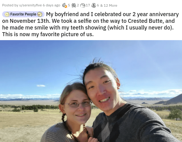 Face - Posted by u/serenityfive 6 days ago 5 2 2 917 3 6 & 12 More O Favorite People My boyfriend and I celebrated our 2 year anniversary on November 13th. We took a selfie on the way to Crested Butte, and he made me smile with my teeth showing (which I usually never do). This is now my favorite picture of us.