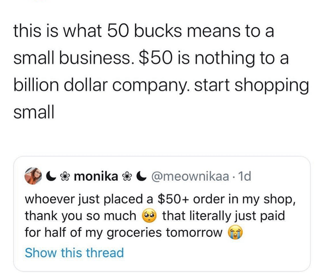 Text - this is what 50 bucks means to a small business. $50 is nothing to a billion dollar company. start shopping small C & monika * C @meownikaa · 1d whoever just placed a $50+ order in my shop, thank you so much that literally just paid for half of my groceries tomorrow Show this thread