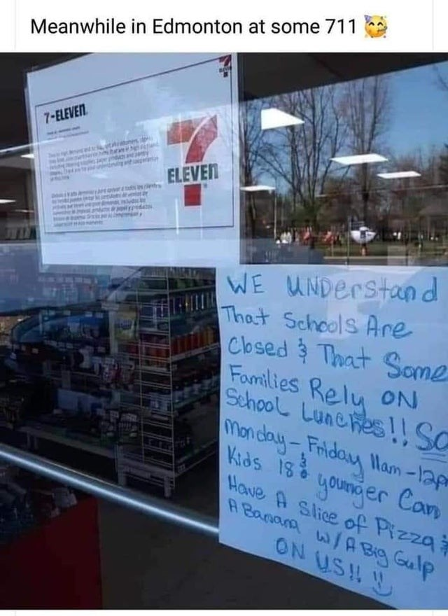 Product - Meanwhile in Edmonton at some 711 7-ELEVEN ELEVEN WE UNDerstand That Schools Are Cbsed That Some Fomilies Relu oN School Lunehes!! SC Monday-Friday lam -lap Kids is younder Can Have A Slice of Pizza A Banana w/A Big Gulp ON USH