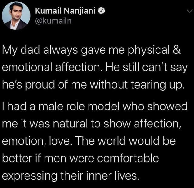 Text - Kumail Nanjiani @kumailn My dad always gave me physical & emotional affection. He still can't say he's proud of me without tearing up. Thad a male role model who showed me it was natural to show affection, emotion, love. The world would be better if men were comfortable expressing their inner lives.