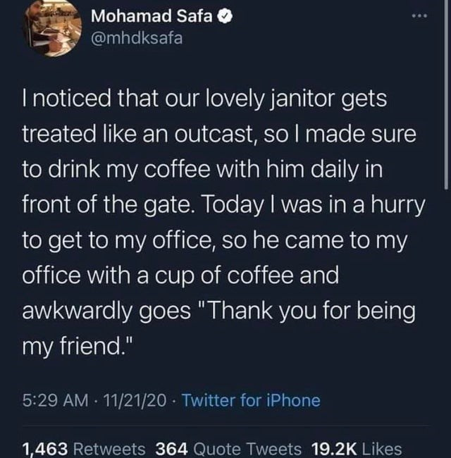 """Text - Mohamad Safa O ... @mhdksafa I noticed that our lovely janitor gets treated like an outcast, so I made sure to drink my coffee with him daily in front of the gate. Today I was in a hurry to get to my office, so he came to my office with a cup of coffee and awkwardly goes """"Thank you for being my friend."""" 5:29 AM 11/21/20 · Twitter for iPhone 1,463 Retweets 364 Quote Tweets 19.2K Likes"""