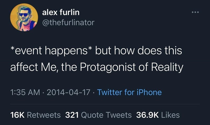 Text - alex furlin @thefurlinator *event happens* but how does this affect Me, the Protagonist of Reality 1:35 AM · 2014-04-17 · Twitter for iPhone 16K Retweets 321 Quote Tweets 36.9K Likes