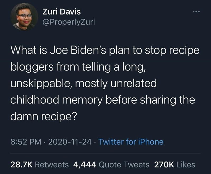 Text - Zuri Davis @ProperlyZuri What is Joe Biden's plan to stop recipe bloggers from telling a long, unskippable, mostly unrelated childhood memory before sharing the damn recipe? 8:52 PM · 2020-11-24 · Twitter for iPhone 28.7K Retweets 4,444 Quote Tweets 270K Likes