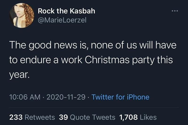 Text - Rock the Kasbah @MarieLoerzel The good news is, none of us will have to endure a work Christmas party this year. 10:06 AM · 2020-11-29 · Twitter for iPhone 233 Retweets 39 Quote Tweets 1,708 Likes