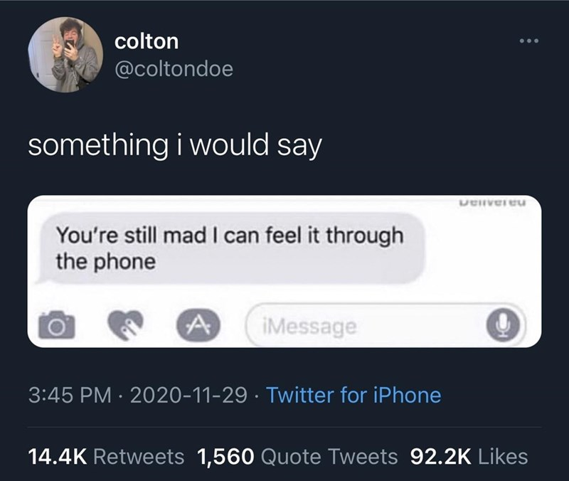 Text - colton @coltondoe something i would say Uenveruu You're still mad I can feel it through the phone A iMessage 3:45 PM · 2020-11-29 · Twitter for iPhone 14.4K Retweets 1,560 Quote Tweets 92.2K Likes