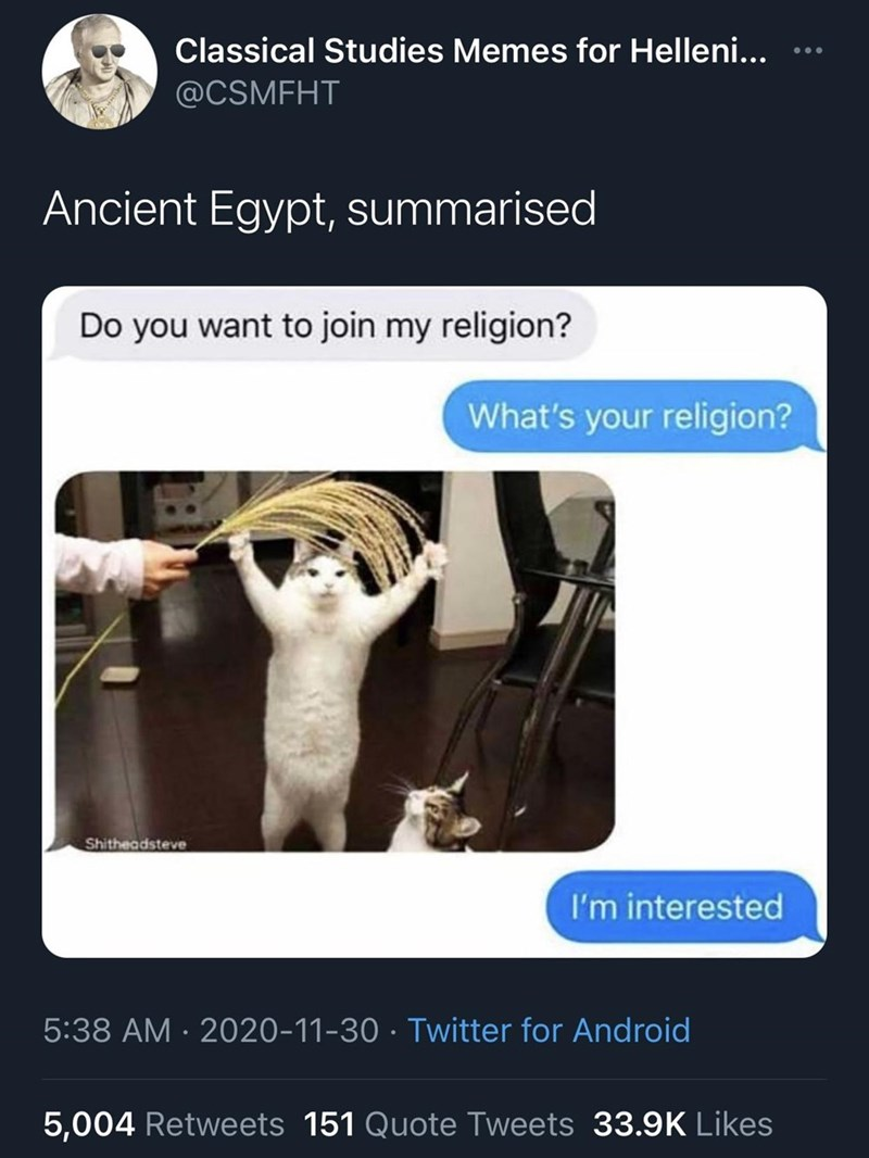 Website - Classical Studies Memes for Helleni... @CSMFHT Ancient Egypt, summarised Do you want to join my religion? What's your religion? Shitheadsteve I'm interested 5:38 AM · 2020-11-30 · Twitter for Android 5,004 Retweets 151 Quote Tweets 33.9K Likes