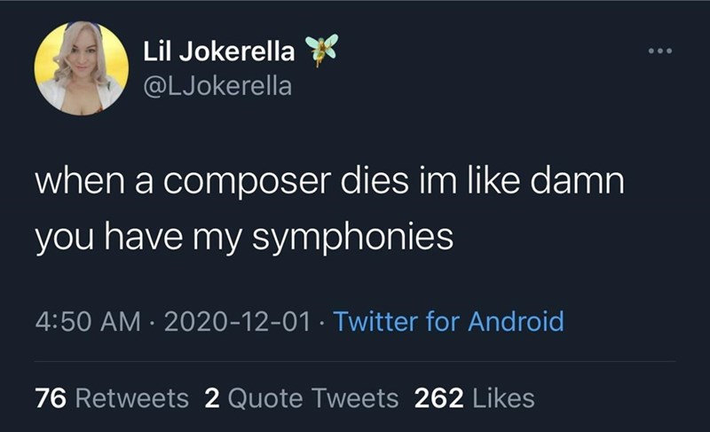Text - Lil Jokerella @LJokerella when a composer dies im like damn you have my symphonies 4:50 AM · 2020-12-01 · Twitter for Android 76 Retweets 2 Quote Tweets 262 Likes