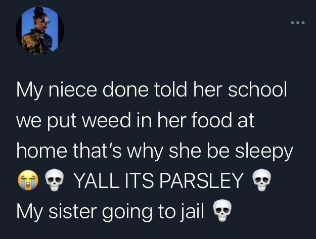 Text - My niece done told her school we put weed in her food at home that's why she be sleepy YALL ITS PARSLEY My sister going to jail