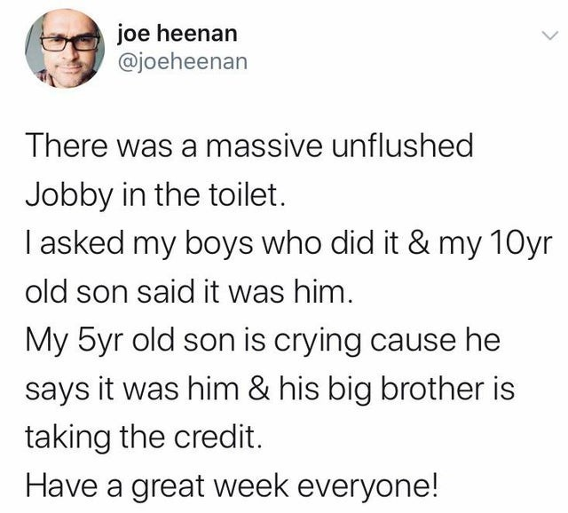 Text - joe heenan @joeheenan There was a massive unflushed Jobby in the toilet. I asked my boys who did it & my 10yr old son said it was him. My 5yr old son is crying cause he says it was him & his big brother is taking the credit. Have a great week everyone!