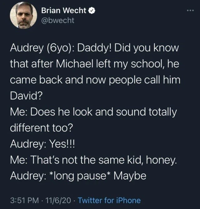 Text - Brian Wecht O @bwecht Audrey (6yo): Daddy! Did you know that after Michael left my school, he came back and now people call him David? Me: Does he look and sound totally different too? Audrey: Yes!!! Me: That's not the same kid, honey. Audrey: *long pause* Maybe 3:51 PM 11/6/20 · Twitter for iPhone