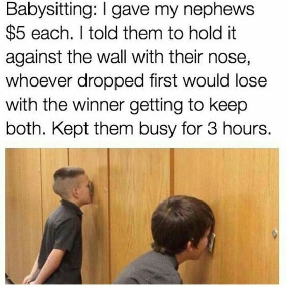 Text - Babysitting: I gave my nephews $5 each. I told them to hold it against the wall with their nose, whoever dropped first would lose with the winner getting to keep both. Kept them busy for 3 hours.