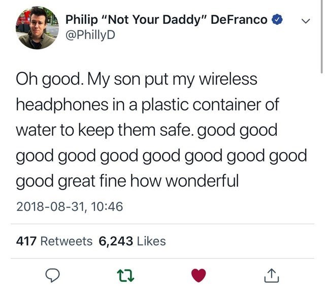 """Text - Philip """"Not Your Daddy"""" DeFranco @PhillyD Oh good. My son put my wireless headphones in a plastic container of water to keep them safe. good good good good good good good good good good great fine how wonderful 2018-08-31, 10:46 417 Retweets 6,243 Likes"""