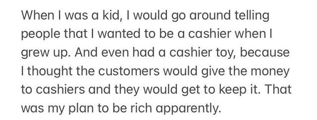 Text - When I was a kid, I would go around telling people that I wanted to be a cashier when I grew up. And even had a cashier toy, because I thought the customers would give the money to cashiers and they would get to keep it. That was my plan to be rich apparently.