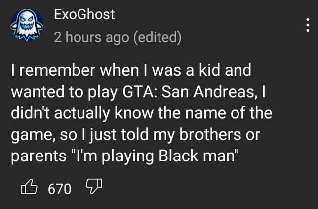 """Text - ExoGhost 2 hours ago (edited) Iremember when I was a kid and wanted to play GTA: San Andreas, I didn't actually know the name of the game, so I just told my brothers or parents """"I'm playing Black man"""" 6 670 Y ..."""