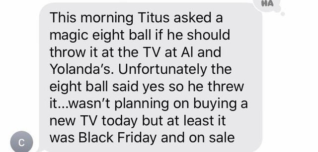 Text - HA This morning Titus asked a magic eight ball if he should throw it at the TV at Al and Yolanda's. Unfortunately the eight ball said yes so he threw it...wasn't planning on buying a new TV today but at least it was Black Friday and on sale C