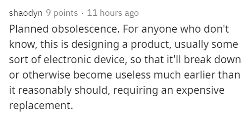 Text - shaodyn 9 points · 11 hours ago Planned obsolescence. For anyone who don't know, this is designing a product, usually some sort of electronic device, so that it'll break down or otherwise become useless much earlier than it reasonably should, requiring an expensive replacement.