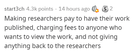 Text - start3ch 4.3k points · 14 hours ago 3 2 Making researchers pay to have their work published, charging fees to anyone who wants to view the work, and not giving anything back to the researchers