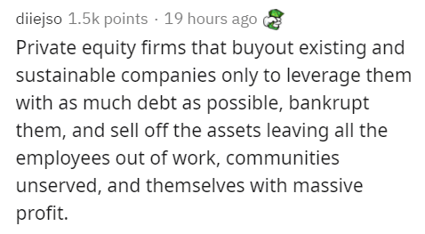 Text - diiejso 1.5k points · 19 hours ago Private equity firms that buyout existing and sustainable companies only to leverage them with as much debt as possible, bankrupt them, and sell off the assets leaving all the employees out of work, communities unserved, and themselves with massive profit.