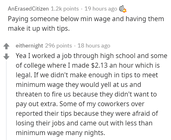 Text - AnErasedCitizen 1.2k points · 19 hours ago Paying someone below min wage and having them make it up with tips. eithernight 296 points · 18 hours ago Yea I worked a job through high school and some of college where I made $2.13 an hour which is legal. If we didn't make enough in tips to meet minimum wage they would yell at us and threaten to fire us because they didn't want to pay out extra. Some of my coworkers over reported their tips because they were afraid of losing their jobs and cam