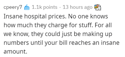 Text - cpeery7 e 1.1k points · 13 hours ago Insane hospital prices. No one knows how much they charge for stuff. For all we know, they could just be making up numbers until your bill reaches an insane amount.