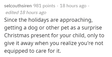 Text - selcouthsiren 981 points · 18 hours ago · edited 18 hours ago Since the holidays are approaching, getting a dog or other pet as a surprise Christmas present for your child, only to give it away when you realize you're not equipped to care for it.