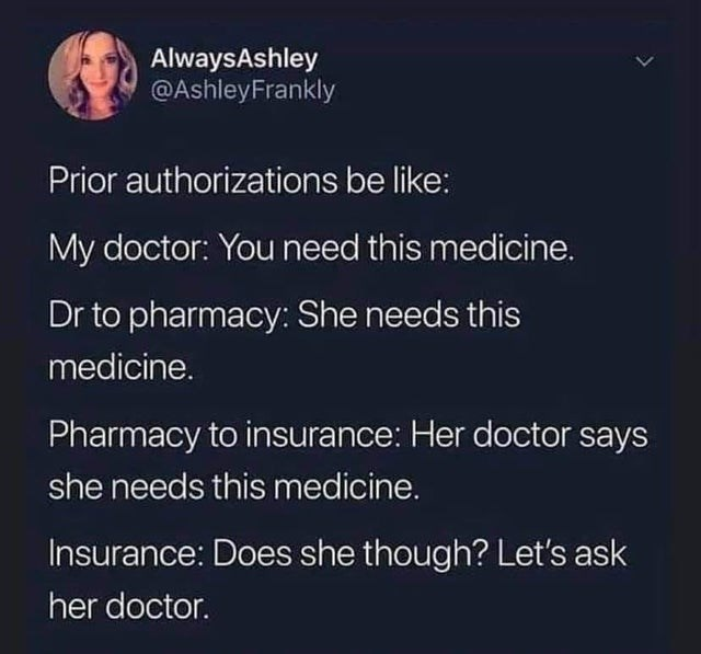 Text - AlwaysAshley @AshleyFrankly Prior authorizations be like: My doctor: You need this medicine. Dr to pharmacy: She needs this medicine. Pharmacy to insurance: Her doctor says she needs this medicine. Insurance: Does she though? Let's ask her doctor. >