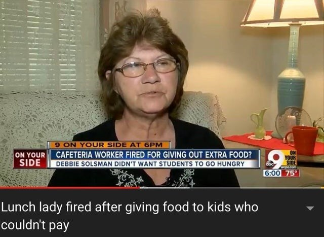 Eyewear - ON YOUR SIDE 9 ON YOUR SIDE AT 6PM CAFETERIA WORKER FIRED FOR GIVING OUT EXTRA FOOD? DEBBIE SOLSMAN DIDN'T WANT STUDENTS TO GO HUNGRY ON YOÜR SIDE Twepo.com obc 6:00 75° Lunch lady fired after giving food to kids who couldn't pay