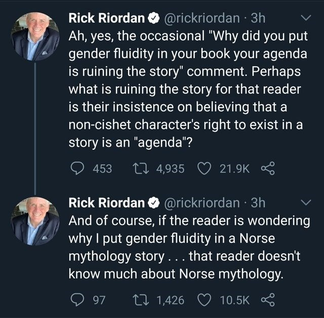 """Text - Rick Riordan O @rickriordan · 3h Ah, yes, the occasional """"Why did you put gender fluidity in your book your agenda is ruining the story"""" comment. Perhaps what is ruining the story for that reader is their insistence on believing that a non-cishet character's right to exist in a story is an """"agenda""""? 453 27 4,935 21.9K Rick Riordan O @rickriordan · 3h And of course, if the reader is wondering why I put gender fluidity in a Norse mythology story... that reader doesn't know much about Norse"""