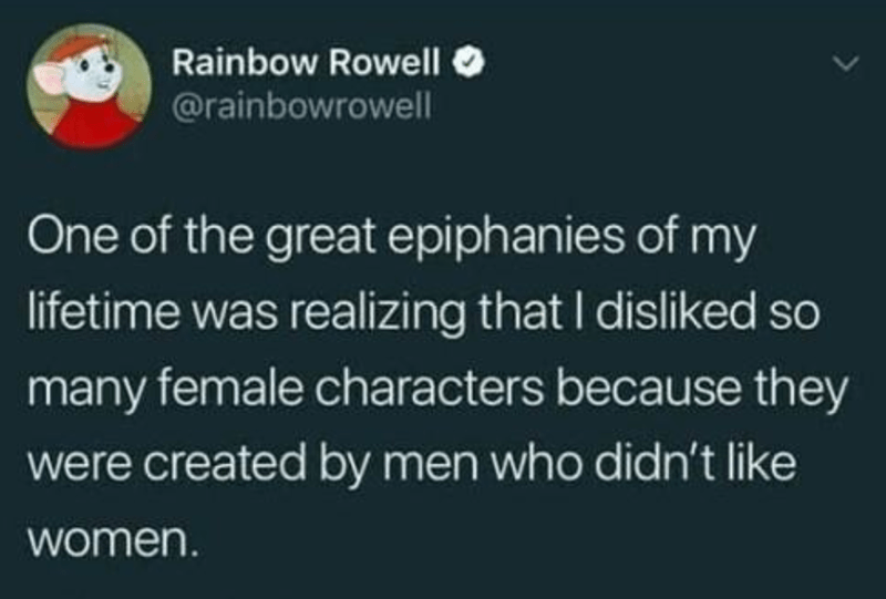 Text - Rainbow Rowell O @rainbowrowell One of the great epiphanies of my lifetime was realizing that I disliked so many female characters because they were created by men who didn't like women.