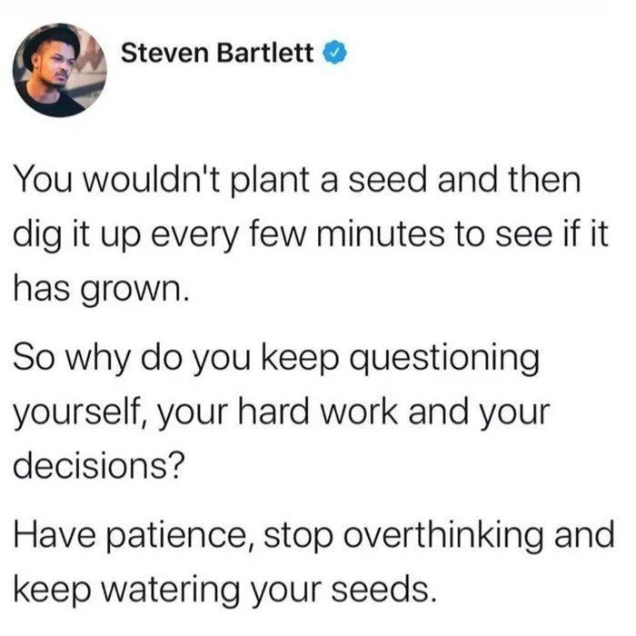 Text - Steven Bartlett You wouldn't plant a seed and then dig it up every few minutes to see if it has grown. So why do you keep questioning yourself, your hard work and your decisions? Have patience, stop overthinking and keep watering your seeds.