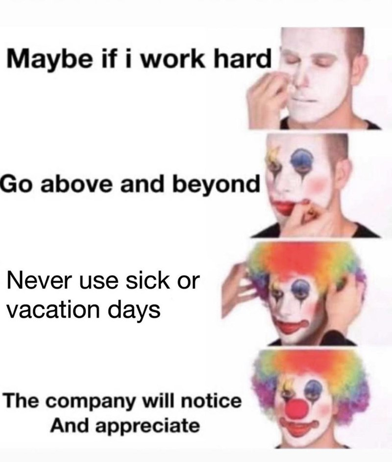 Lip - Maybe if i work hard Go above and beyond Never use sick or vacation days The company will notice And appreciate