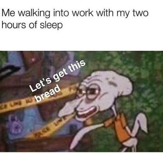 People - Me walking into work with my two hours of sleep Let's get this UN A bread