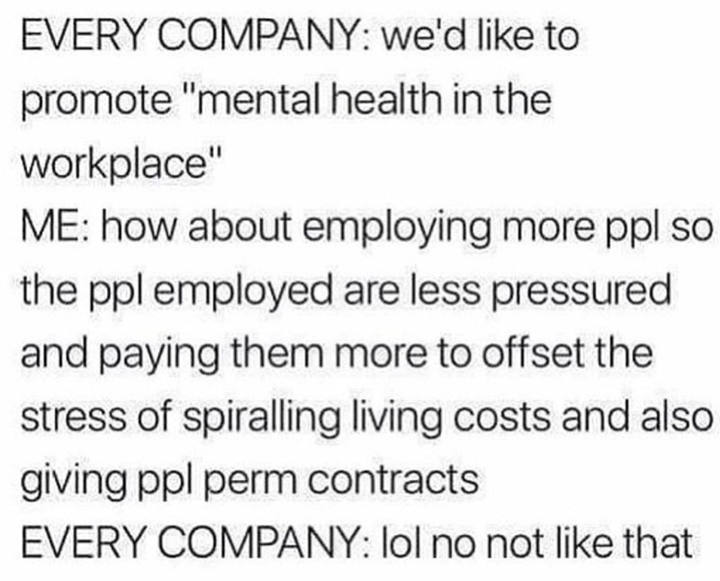 """Text - EVERY COMPANY: we'd like to promote """"mental health in the workplace"""" ME: how about employing more ppl so the ppl employed are less pressured and paying them more to offset the stress of spiralling living costs and also giving ppl perm contracts EVERY COMPANY: lol no not like that"""