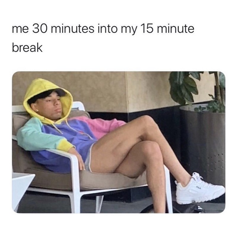 Product - me 30 minutes into my 15 minute break