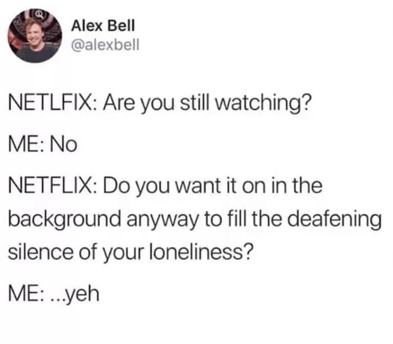 Text - Alex Bell @alexbell NETLFIX: Are you still watching? ME: No NETFLIX: Do you want it on in the background anyway to fill the deafening silence of your loneliness? ME: ...yeh