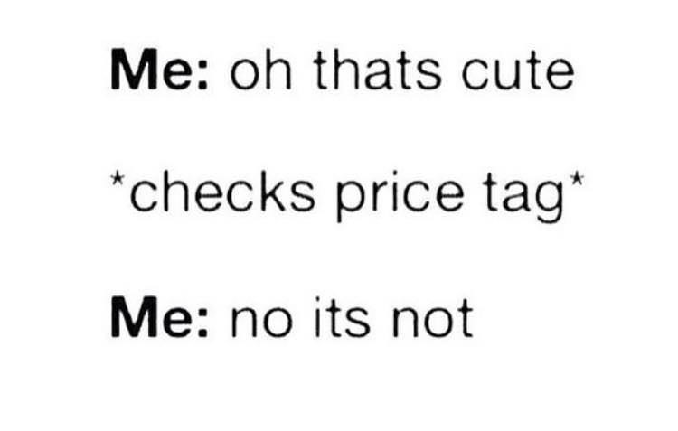 Text - Me: oh thats cute *checks price tag* Me: no its not