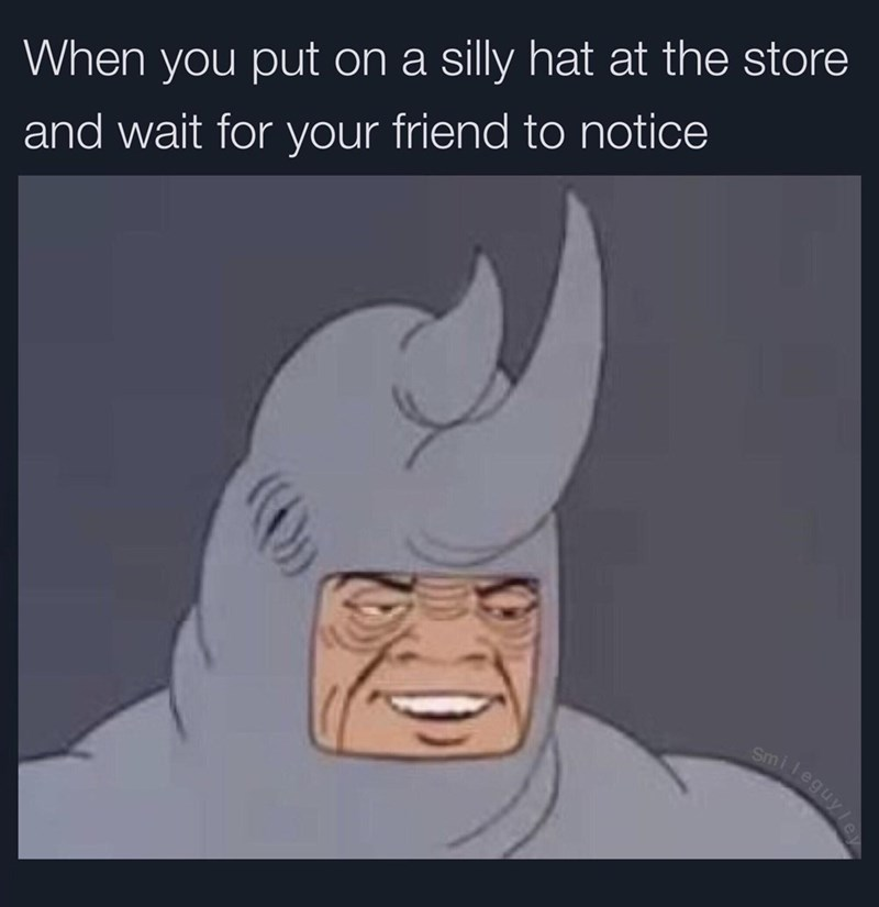 Ear - When you put on a silly hat at the store and wait for your friend to notice smil leguyle