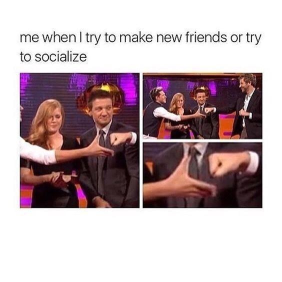 People - me when I try to make new friends or try to socialize