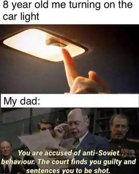Finger - 8 year old me turning on the car light My dad: You are accused of anti-Soviet. behaviour. The court finds you guilty and sentences you to be shot.