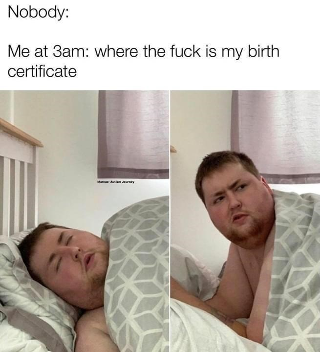 Face - Nobody: Me at 3am: where the fuck is my birth certificate Marcur Autism Jeurney