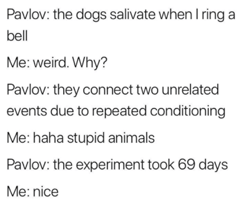 Text - Pavlov: the dogs salivate when I ring a bell Me: weird. Why? Pavlov: they connect two unrelated events due to repeated conditioning Me: haha stupid animals Pavlov: the experiment took 69 days Me: nice