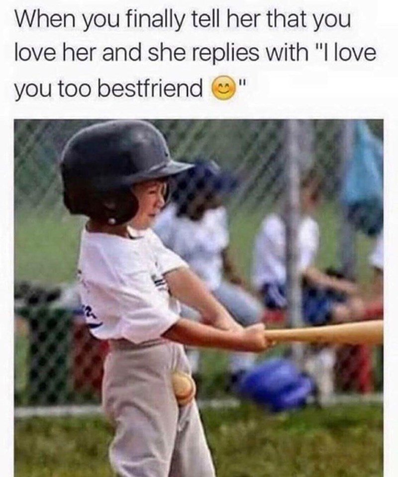 """Baseball equipment - When you finally tell her that you love her and she replies with """"I love you too bestfriend"""